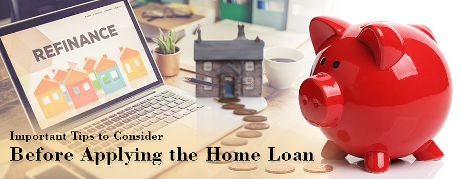 Important Tips to Consider Before Applying the Home Loan